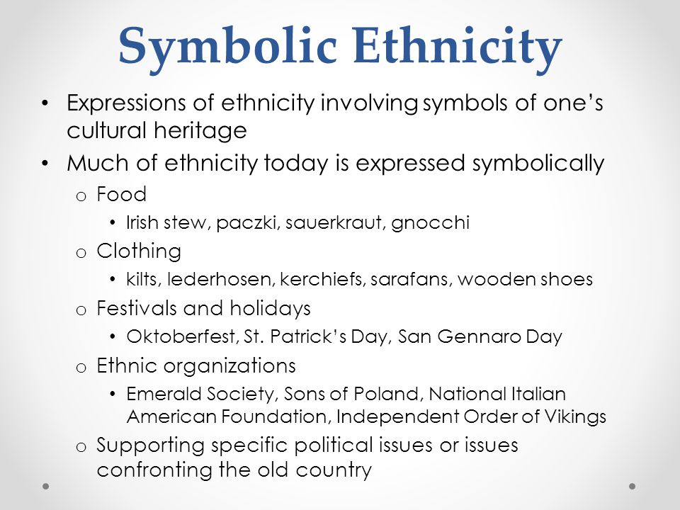 Symbolic Ethnicity Expressions of ethnicity involving symbols of one's cultural heritage. Much of ethnicity today is expressed symbolically.