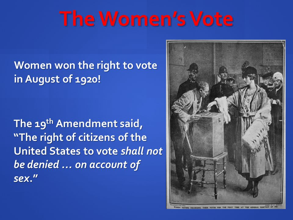 The Women's Vote Women won the right to vote in August of 1920!