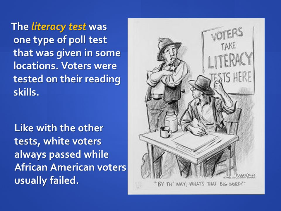 The literacy test was one type of poll test that was given in some locations. Voters were tested on their reading skills.