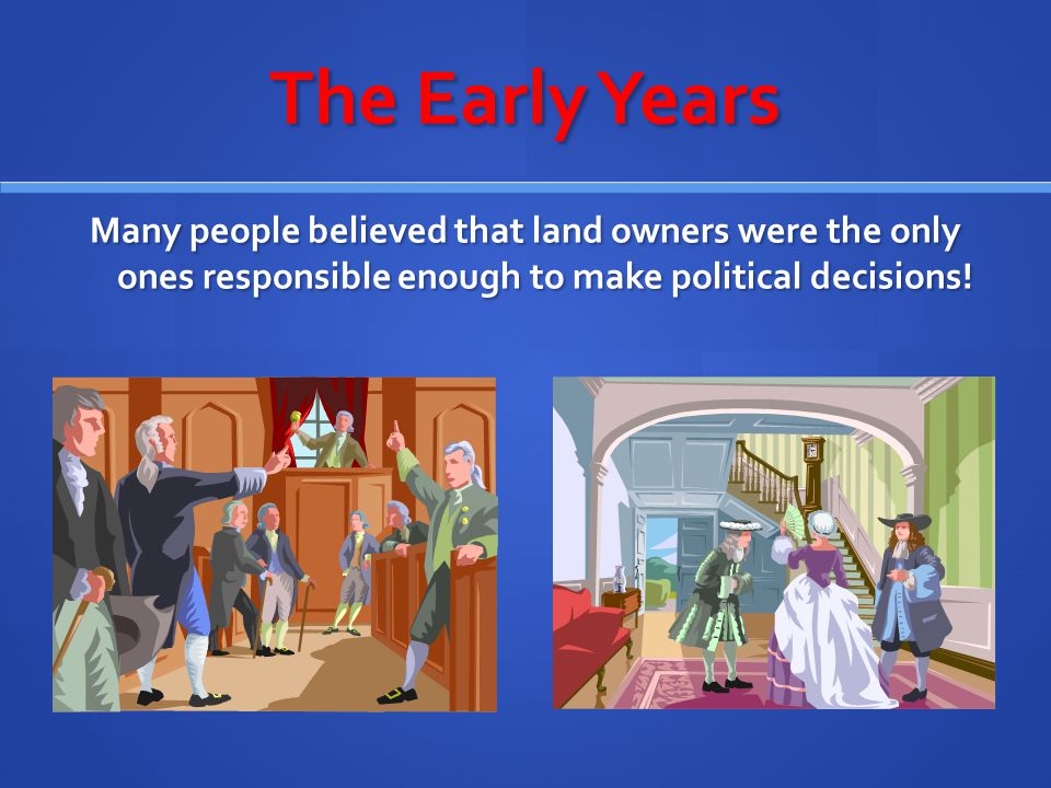 The Early Years Many people believed that land owners were the only ones responsible enough to make political decisions!