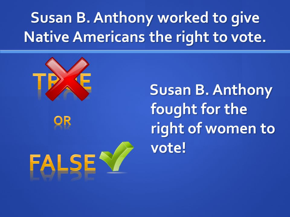 Susan B. Anthony worked to give Native Americans the right to vote.