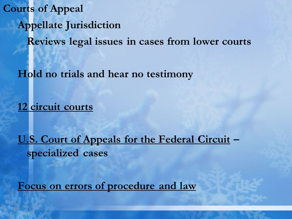 Courts of Appeal Appellate Jurisdiction. Reviews legal issues in cases from lower courts. Hold no trials and hear no testimony.