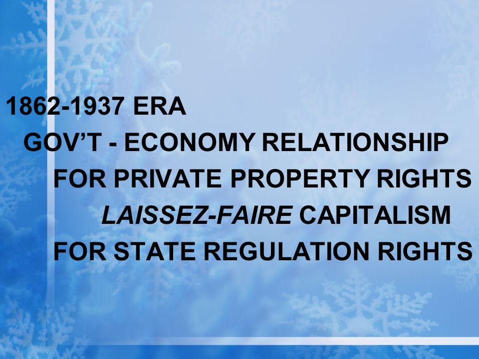 1862-1937 ERA GOV'T - ECONOMY RELATIONSHIP. FOR PRIVATE PROPERTY RIGHTS. LAISSEZ-FAIRE CAPITALISM.