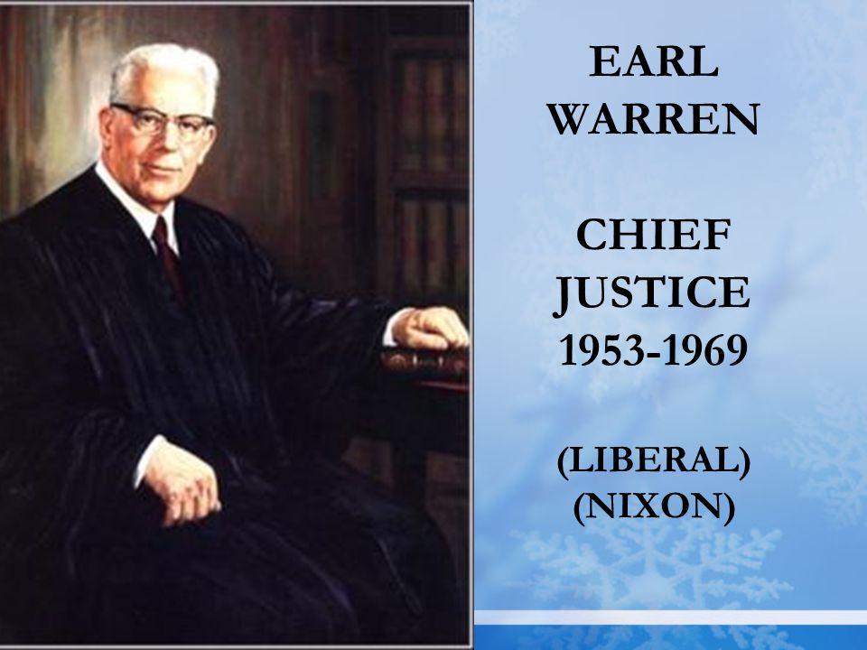 EARL WARREN CHIEF JUSTICE 1953-1969 (LIBERAL) (NIXON)