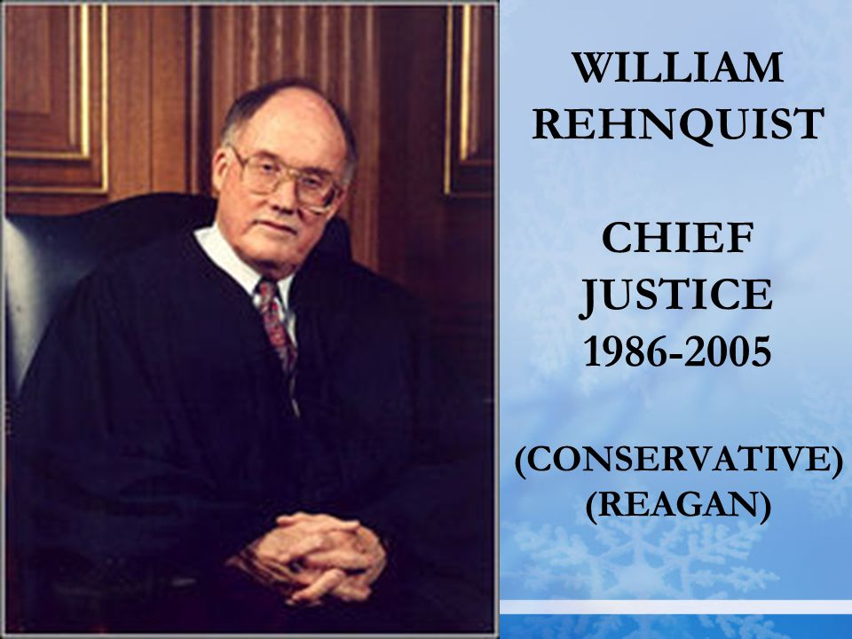 WILLIAM REHNQUIST CHIEF JUSTICE 1986-2005 (CONSERVATIVE) (REAGAN)