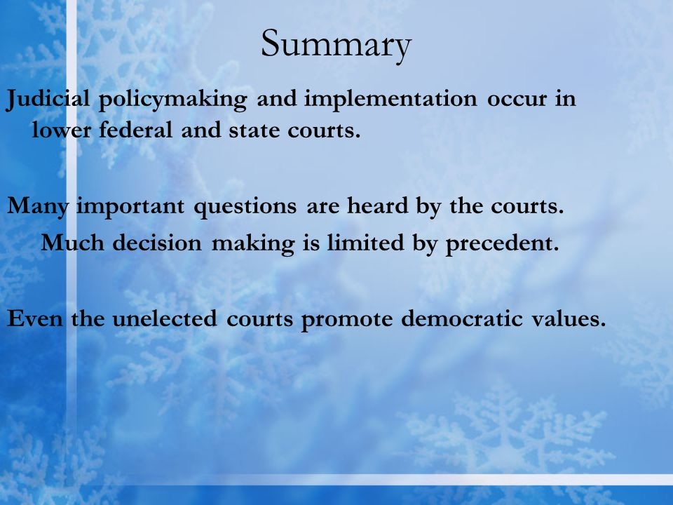 Summary Judicial policymaking and implementation occur in lower federal and state courts. Many important questions are heard by the courts.