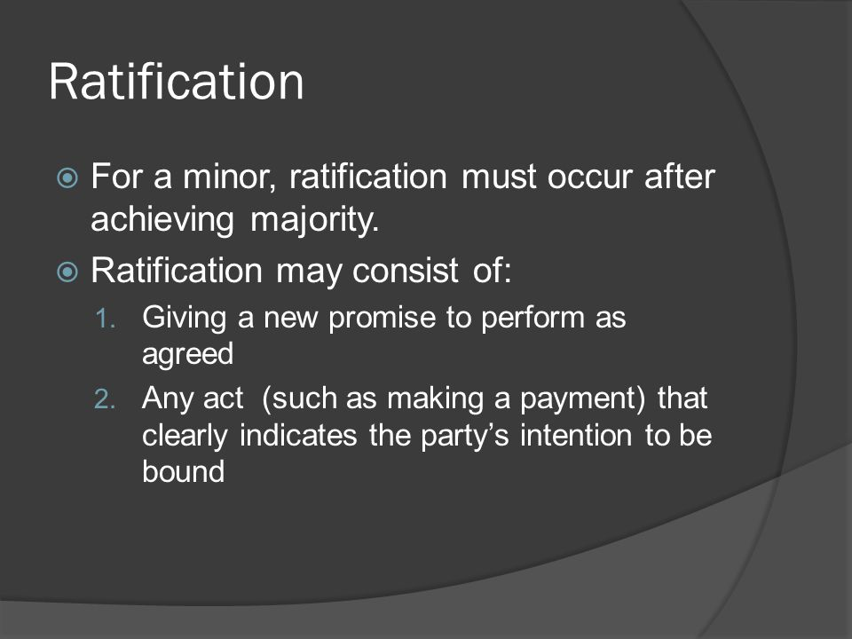 Ratification For a minor, ratification must occur after achieving majority. Ratification may consist of:
