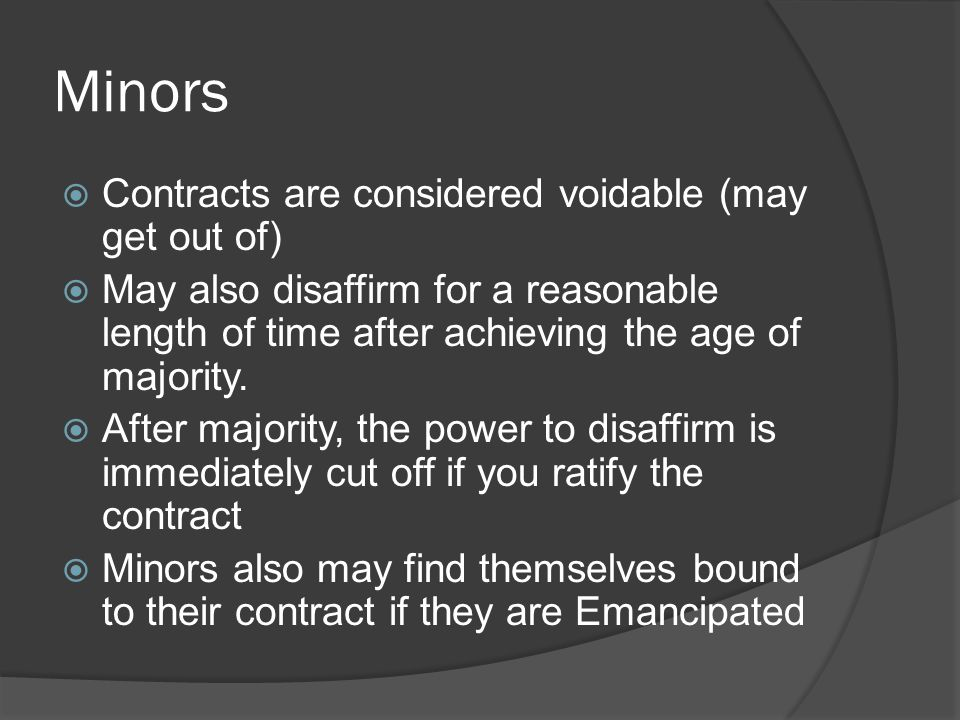 Minors Contracts are considered voidable (may get out of)