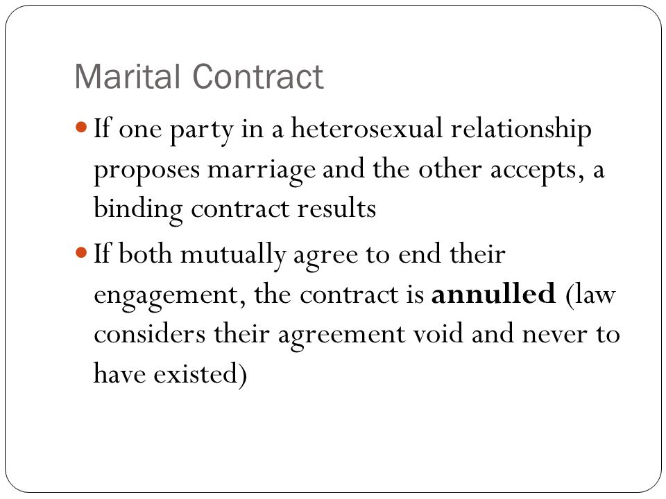 Marital Contract If one party in a heterosexual relationship proposes marriage and the other accepts, a binding contract results.