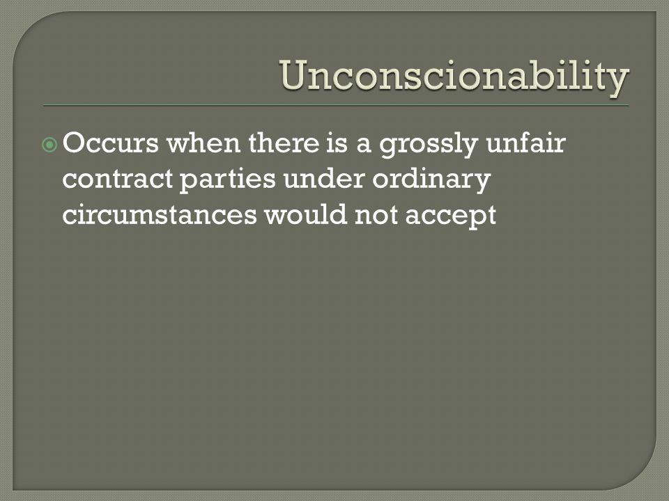 Unconscionability Occurs when there is a grossly unfair contract parties under ordinary circumstances would not accept.