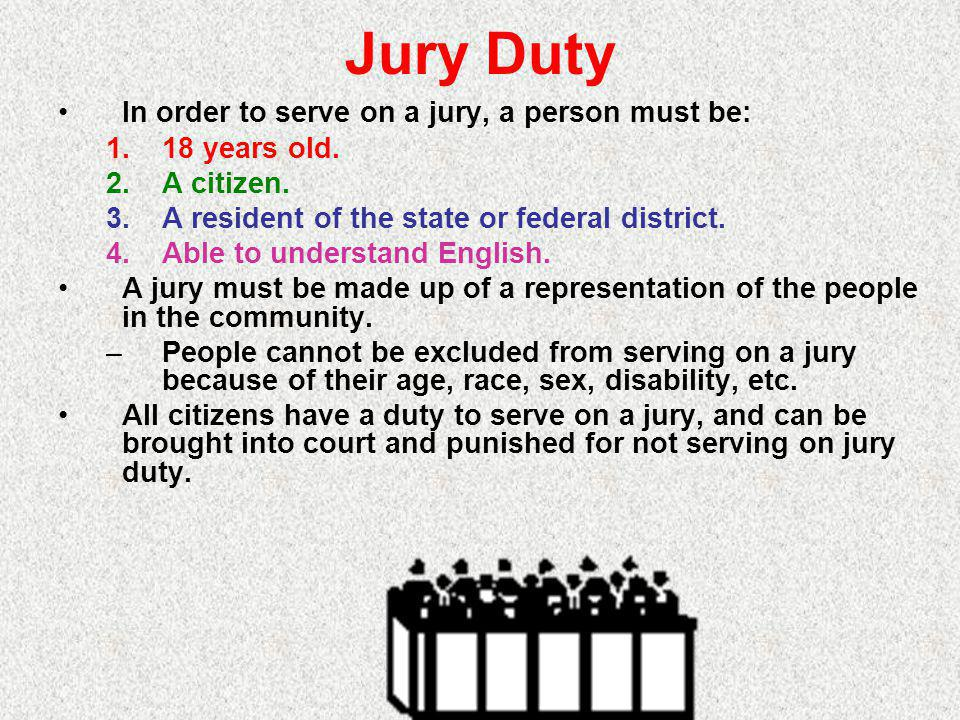 Jury Duty In order to serve on a jury, a person must be: 18 years old.