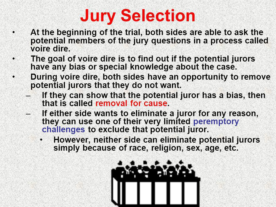 Jury Selection At the beginning of the trial, both sides are able to ask the potential members of the jury questions in a process called voire dire.