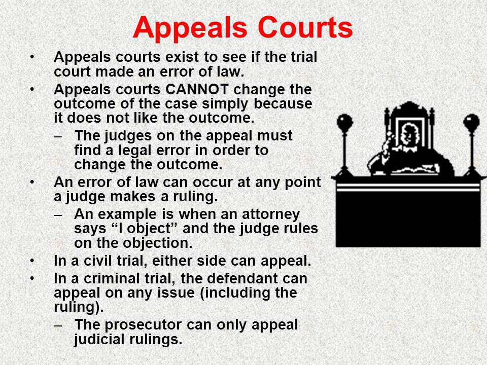 Appeals Courts Appeals courts exist to see if the trial court made an error of law.