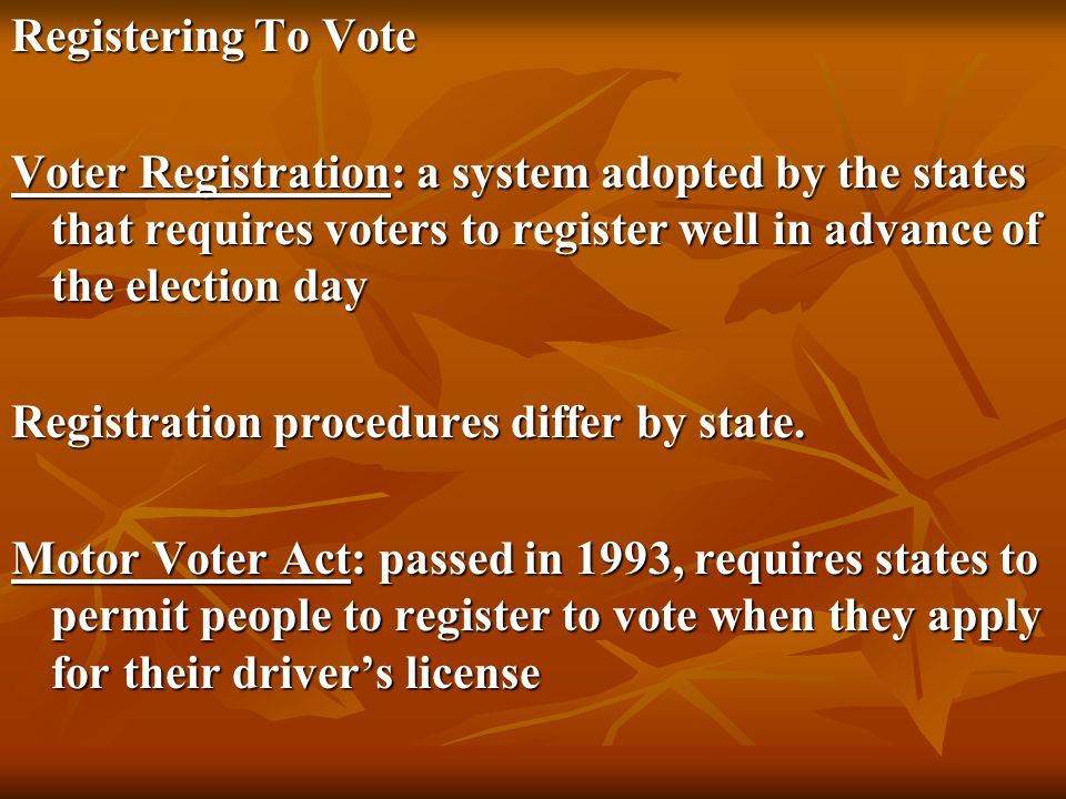 Registering To Vote Voter Registration: a system adopted by the states that requires voters to register well in advance of the election day.