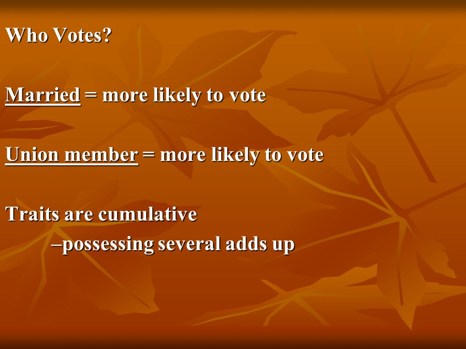 Who Votes Married = more likely to vote. Union member = more likely to vote. Traits are cumulative.