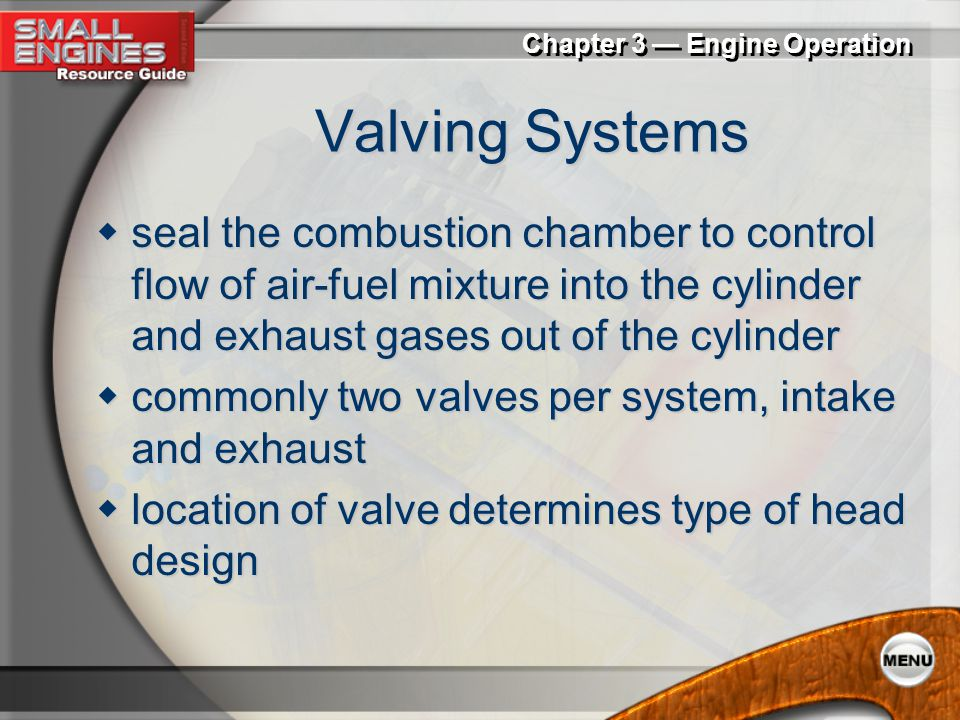 Valving Systems seal the combustion chamber to control flow of air-fuel mixture into the cylinder and exhaust gases out of the cylinder.