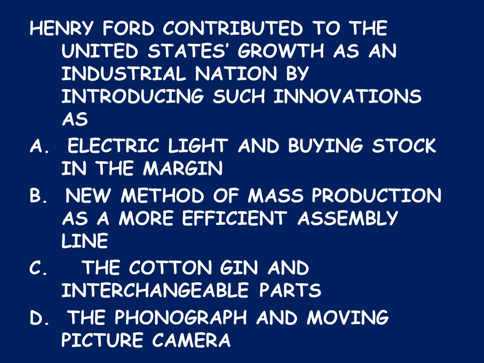 HENRY FORD CONTRIBUTED TO THE UNITED STATES' GROWTH AS AN INDUSTRIAL NATION BY INTRODUCING SUCH INNOVATIONS AS A.