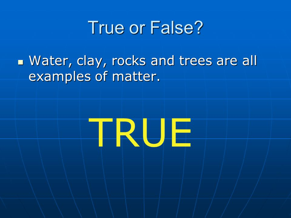 True or False Water, clay, rocks and trees are all examples of matter. TRUE
