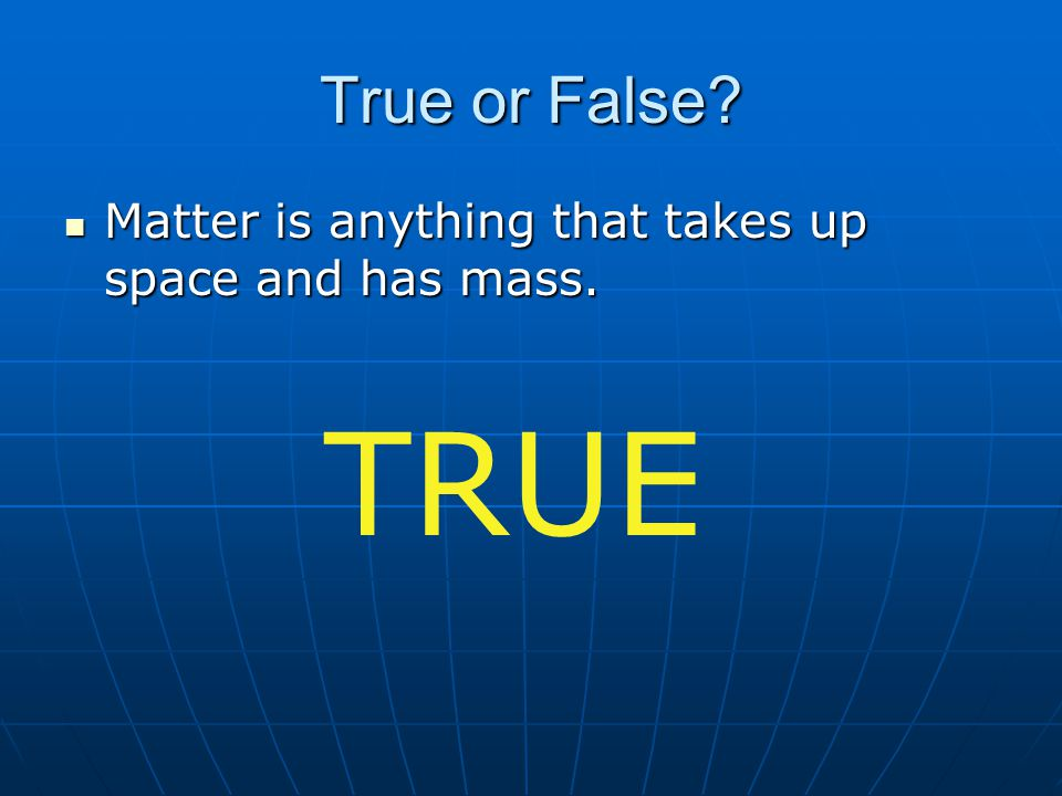 True or False Matter is anything that takes up space and has mass. TRUE