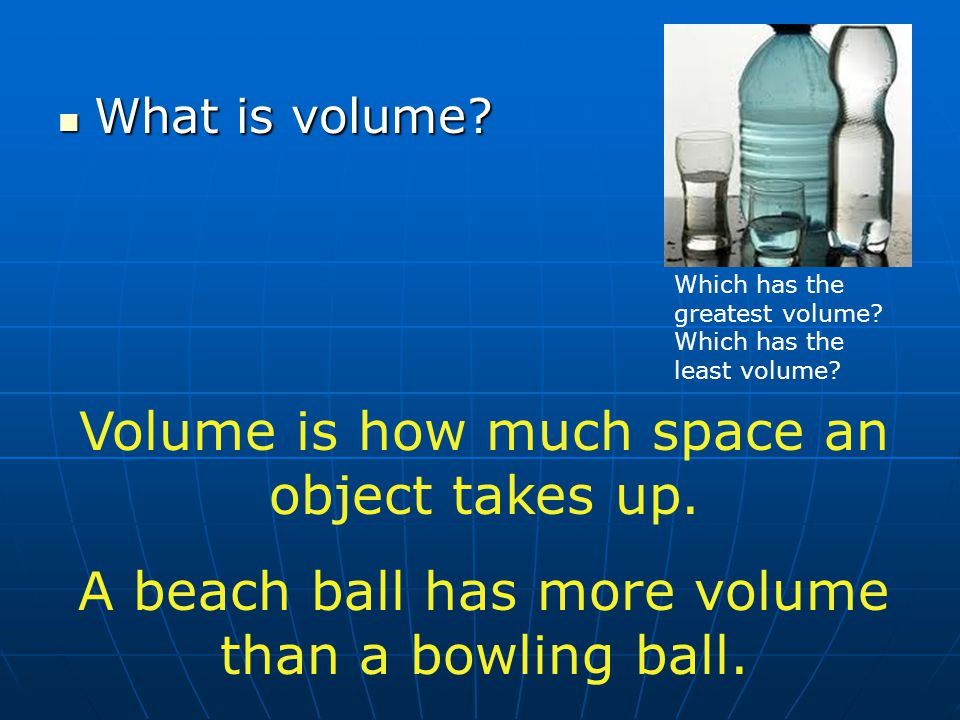 Volume is how much space an object takes up.