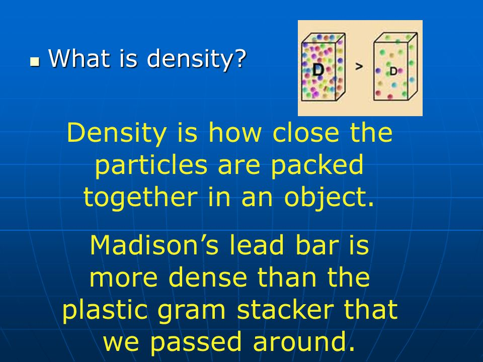 Density is how close the particles are packed together in an object.