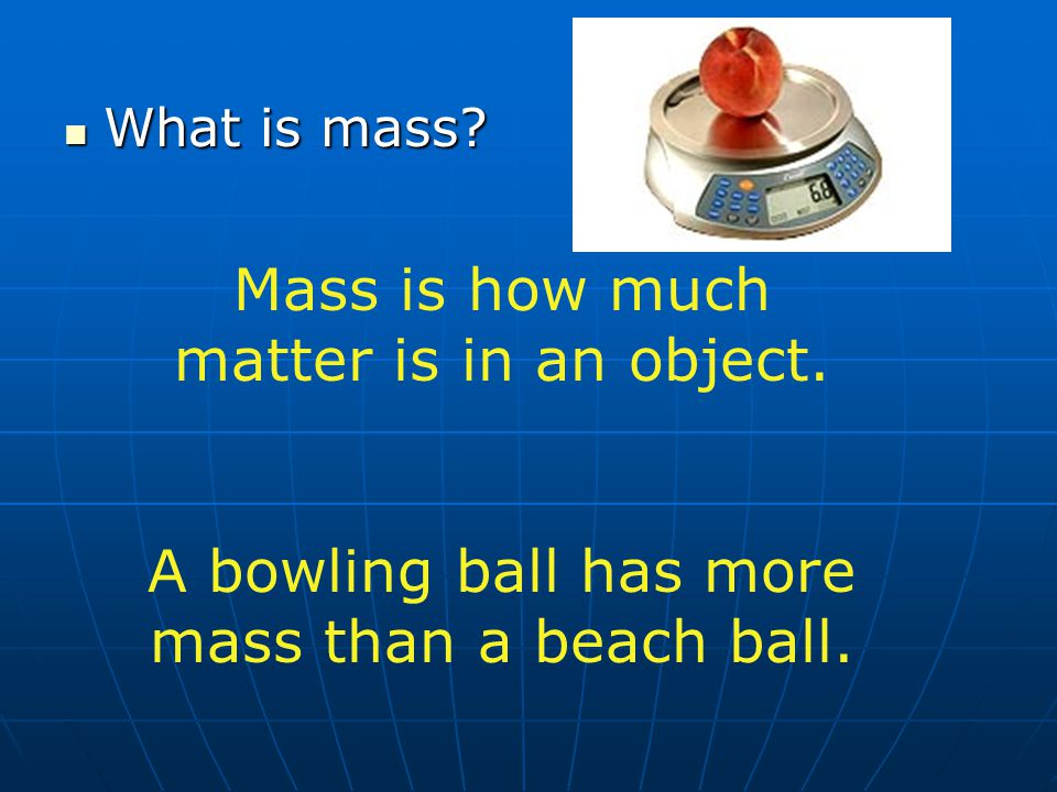 Mass is how much matter is in an object.
