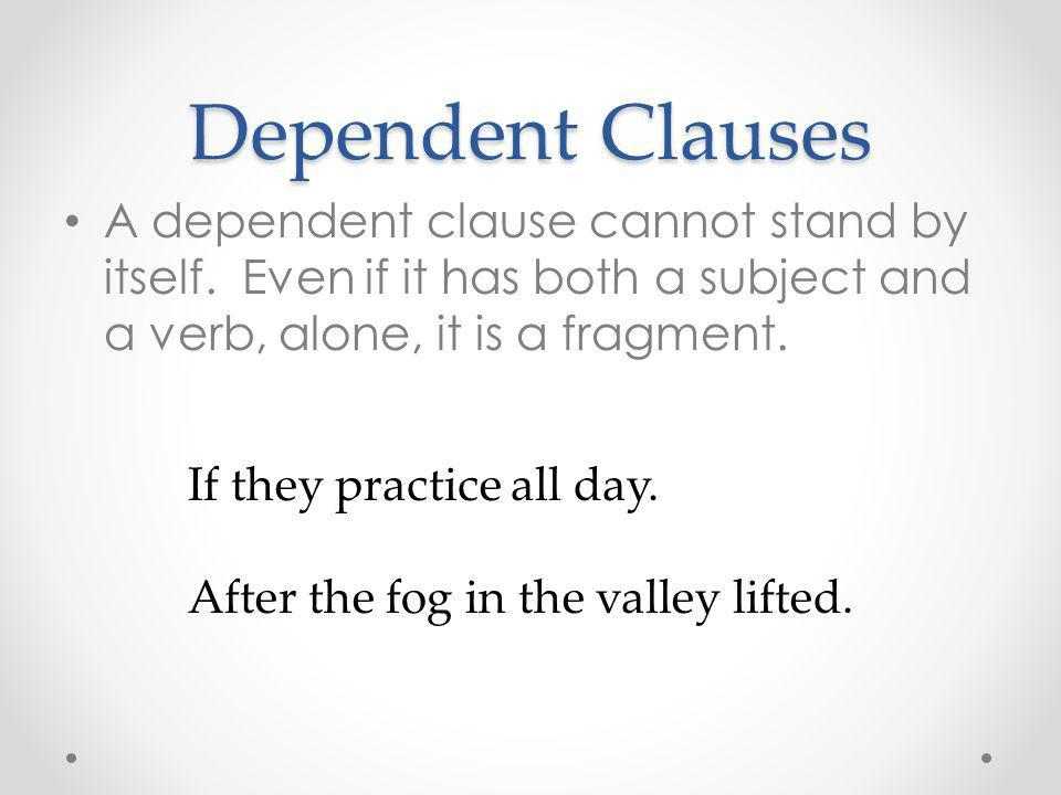 Dependent Clauses A dependent clause cannot stand by itself. Even if it has both a subject and a verb, alone, it is a fragment.