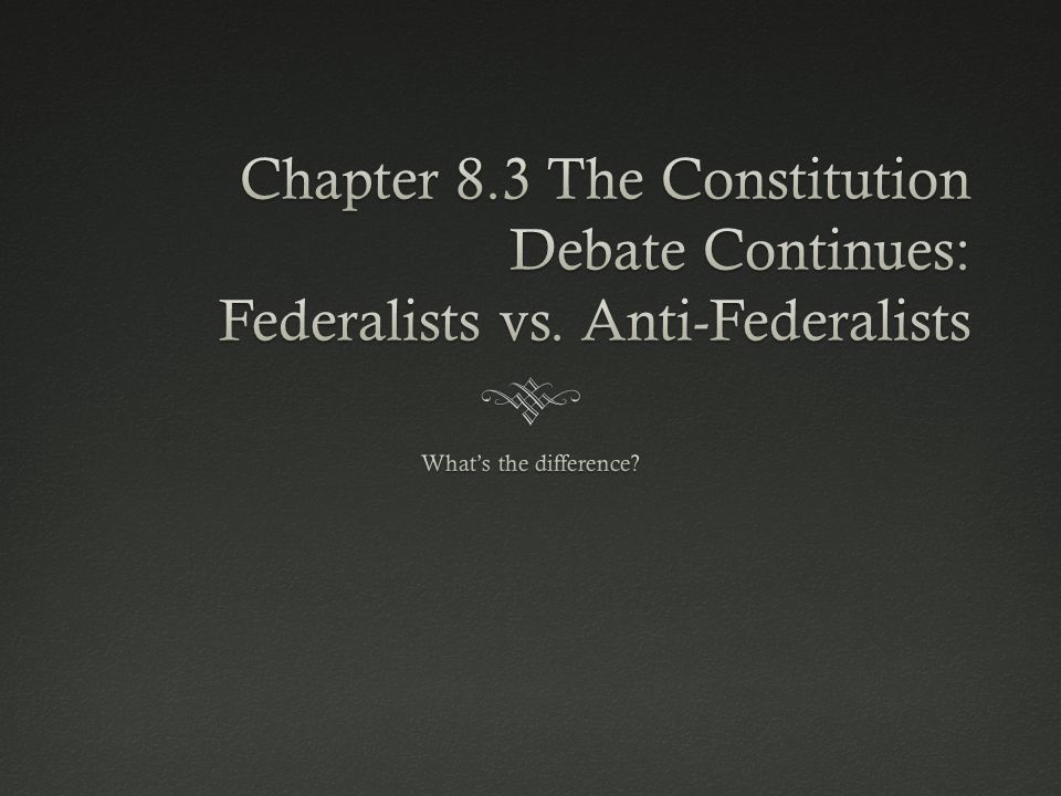 Chapter 8. 3 The Constitution Debate Continues: Federalists vs