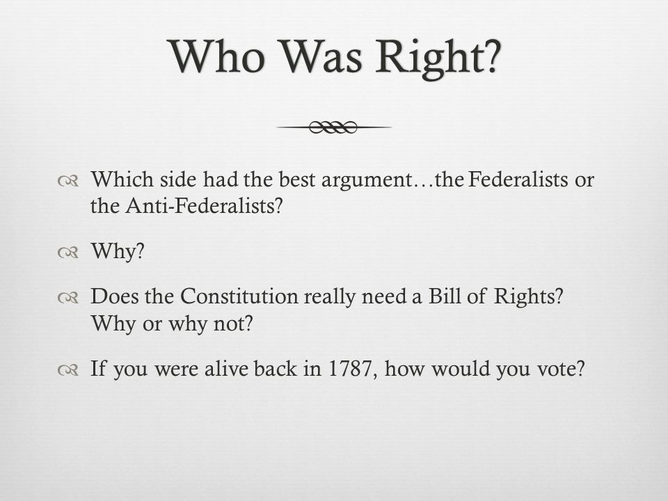 Who Was Right Which side had the best argument…the Federalists or the Anti-Federalists Why