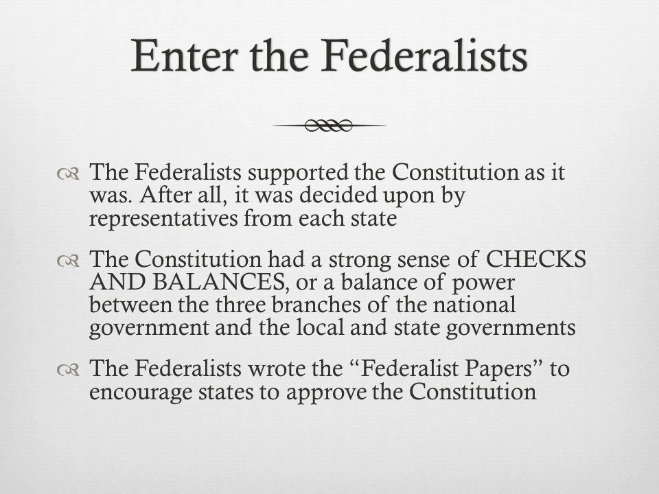 Enter the Federalists The Federalists supported the Constitution as it was. After all, it was decided upon by representatives from each state.