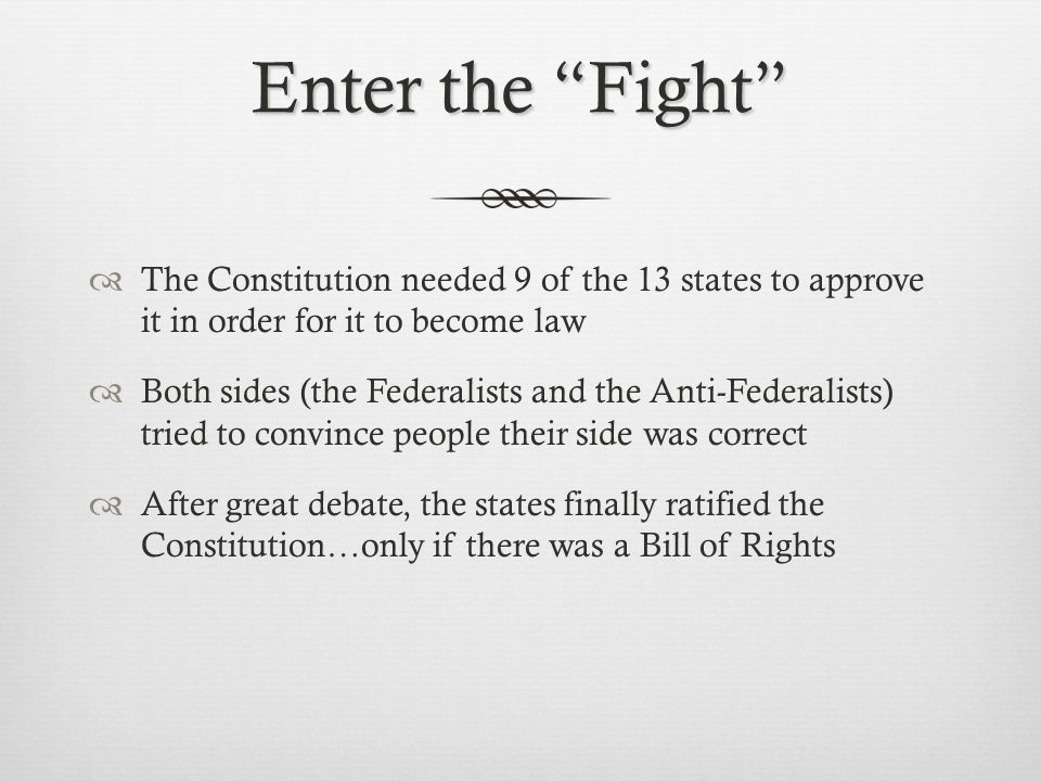 Enter the Fight The Constitution needed 9 of the 13 states to approve it in order for it to become law.