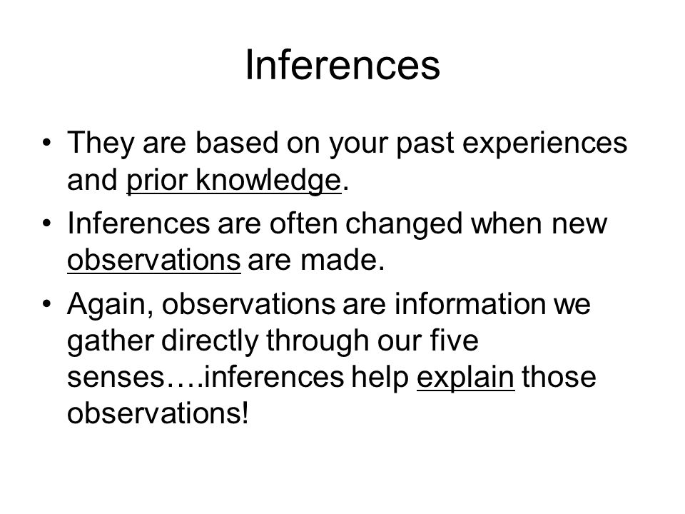 Inferences They are based on your past experiences and prior knowledge. Inferences are often changed when new observations are made.