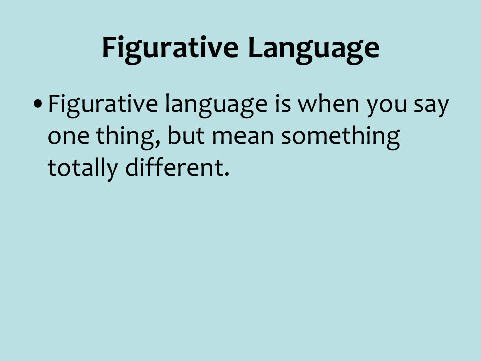 Figurative Language Figurative language is when you say one thing, but mean something totally different.