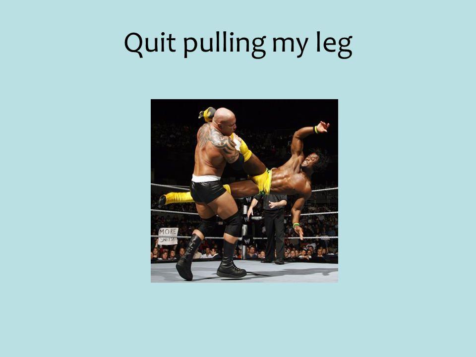 Quit pulling my leg