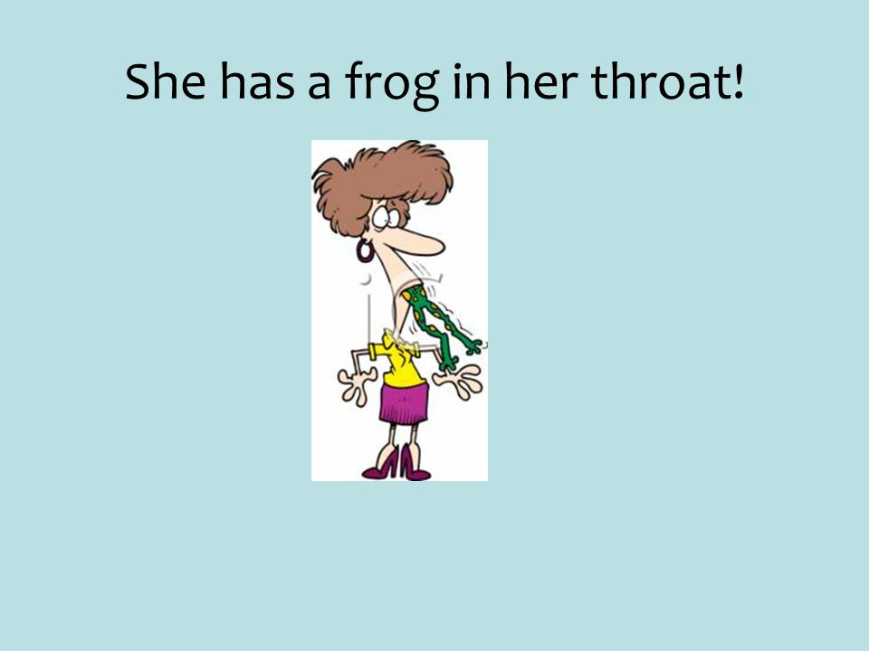 She has a frog in her throat!