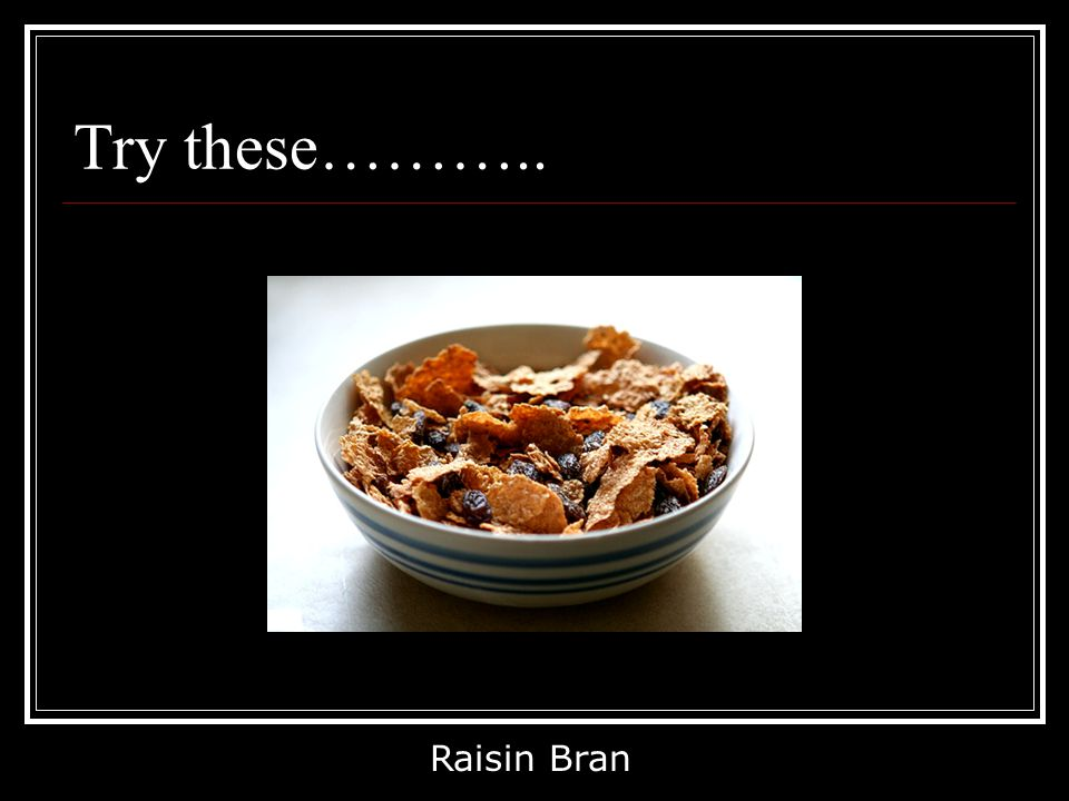 Try these……….. Raisin Bran
