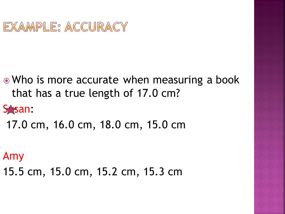 Example: Accuracy Who is more accurate when measuring a book that has a true length of 17.0 cm Susan: