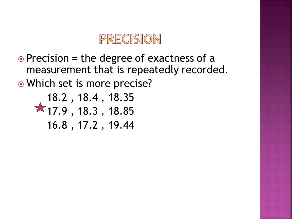 Precision Precision = the degree of exactness of a measurement that is repeatedly recorded. Which set is more precise