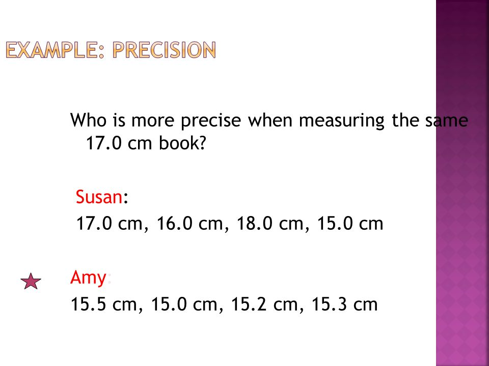 Example: Precision Who is more precise when measuring the same 17.0 cm book Susan: 17.0 cm, 16.0 cm, 18.0 cm, 15.0 cm.