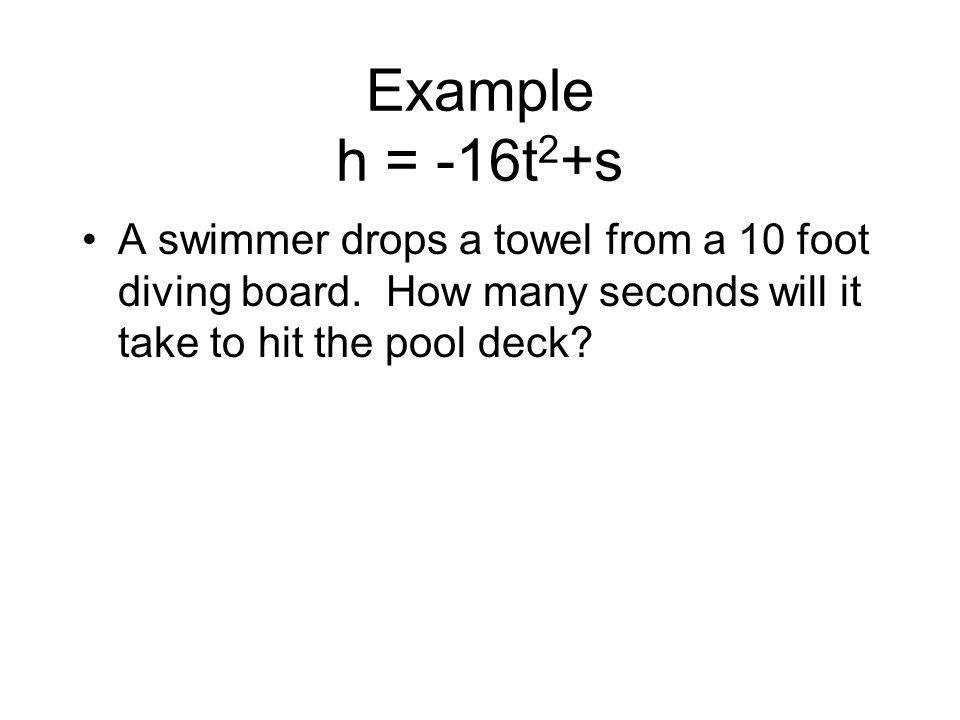 Example h = -16t2+s A swimmer drops a towel from a 10 foot diving board.