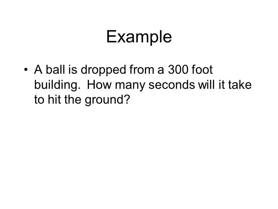 Example A ball is dropped from a 300 foot building.