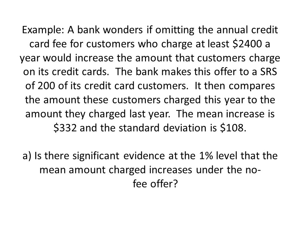 Example: A bank wonders if omitting the annual credit card fee for customers who charge at least $2400 a year would increase the amount that customers charge on its credit cards.