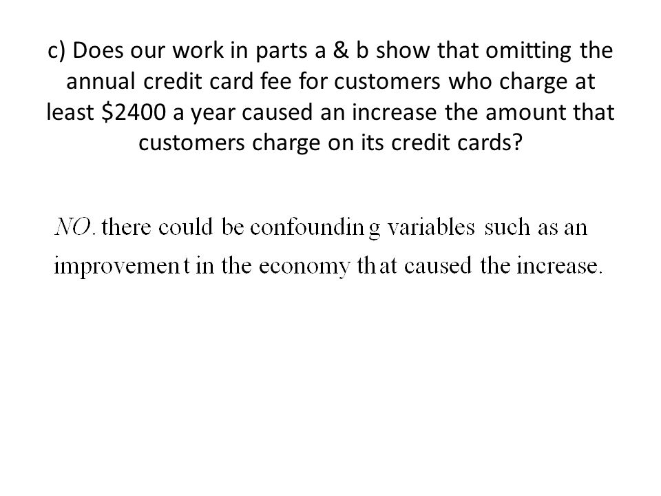 c) Does our work in parts a & b show that omitting the annual credit card fee for customers who charge at least $2400 a year caused an increase the amount that customers charge on its credit cards