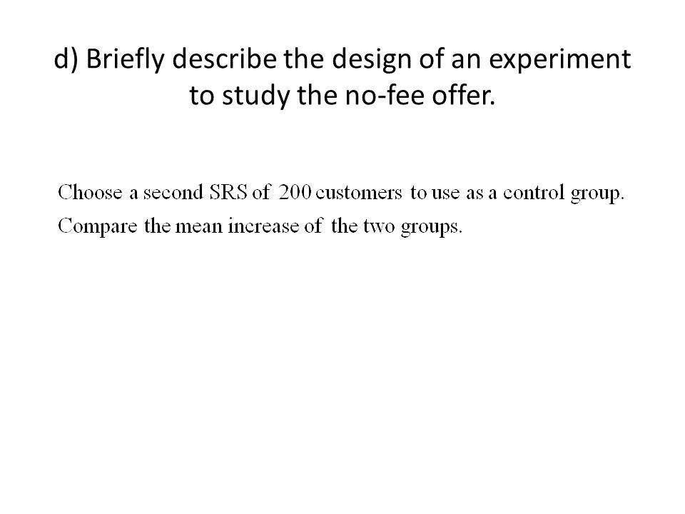 d) Briefly describe the design of an experiment to study the no-fee offer.