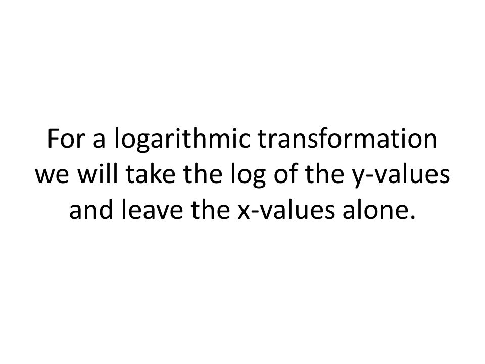 For a logarithmic transformation we will take the log of the y-values and leave the x-values alone.