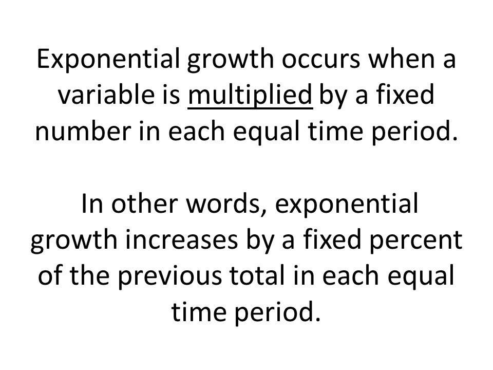 Exponential growth occurs when a variable is multiplied by a fixed number in each equal time period.