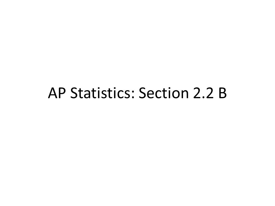 AP Statistics: Section 2.2 B