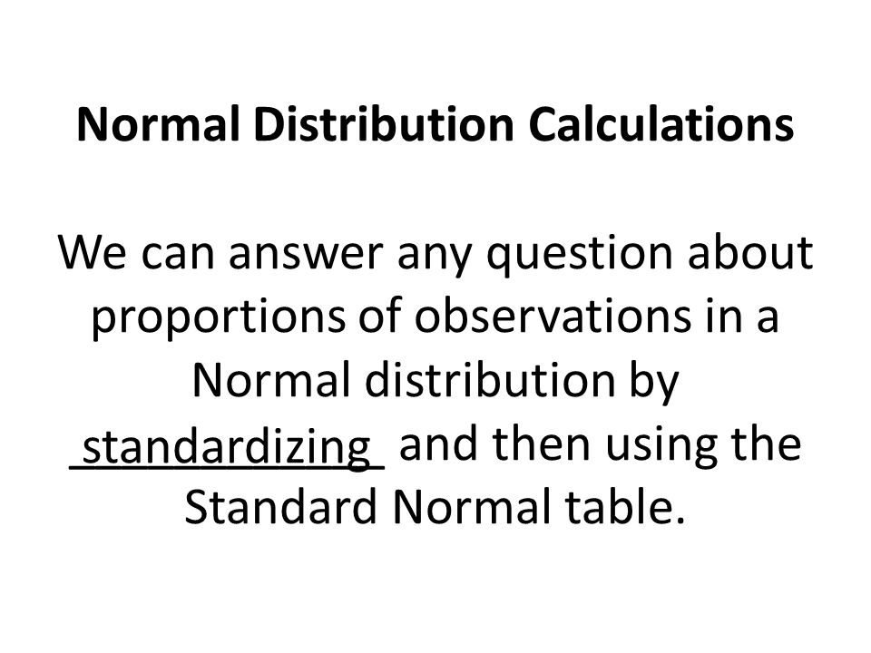 Normal Distribution Calculations We can answer any question about proportions of observations in a Normal distribution by ____________ and then using the Standard Normal table.