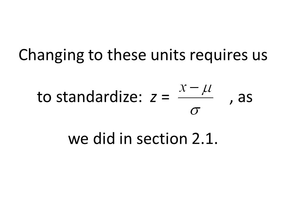 Changing to these units requires us to standardize: z = , as we did in section 2.1.