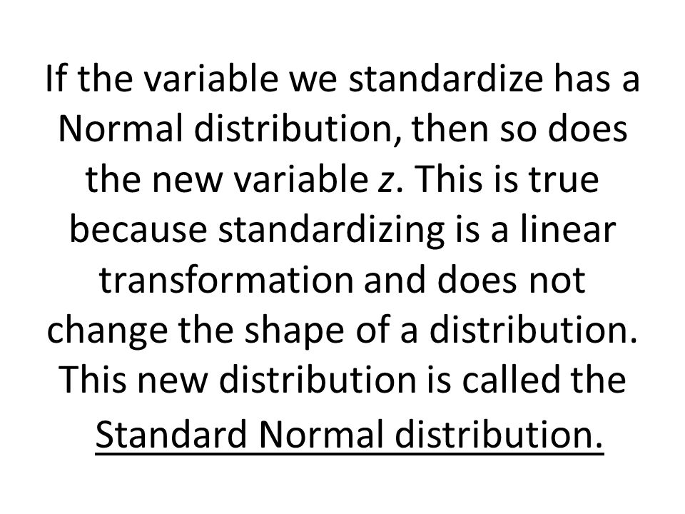 If the variable we standardize has a Normal distribution, then so does the new variable z. This is true because standardizing is a linear transformation and does not change the shape of a distribution. This new distribution is called the